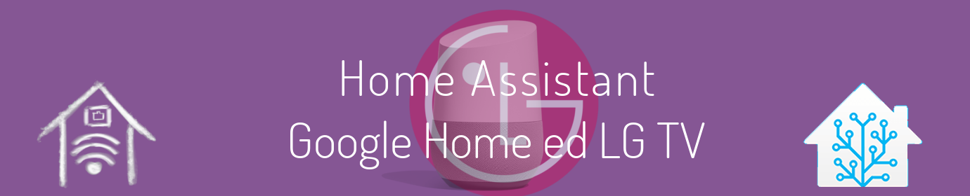Home Assistant Google Home ed LG Tv